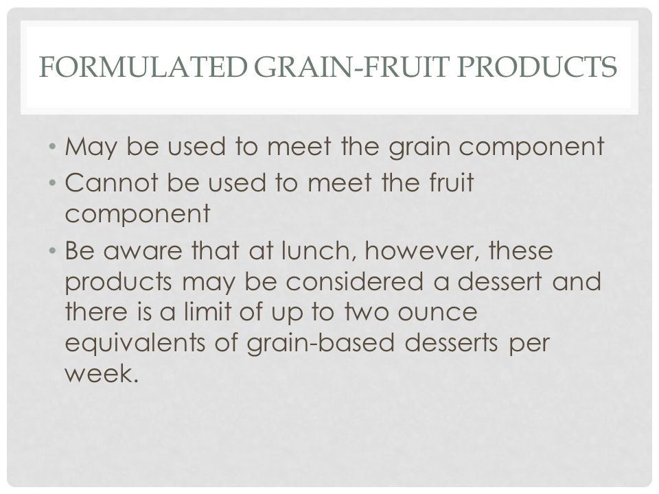 FORMULATED GRAIN-FRUIT PRODUCTS May be used to meet the grain component Cannot be used to meet the fruit component Be aware that at lunch, however, these products may be considered a dessert and there is a limit of up to two ounce equivalents of grain-based desserts per week.
