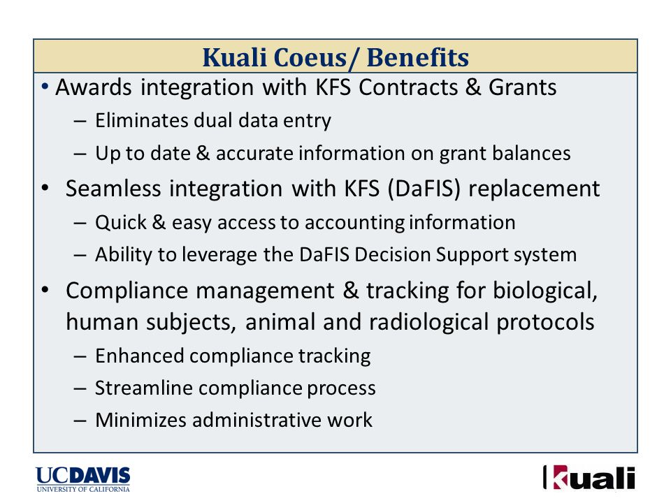 Kuali Coeus/ Benefits Awards integration with KFS Contracts & Grants – Eliminates dual data entry – Up to date & accurate information on grant balances Seamless integration with KFS (DaFIS) replacement – Quick & easy access to accounting information – Ability to leverage the DaFIS Decision Support system Compliance management & tracking for biological, human subjects, animal and radiological protocols – Enhanced compliance tracking – Streamline compliance process – Minimizes administrative work