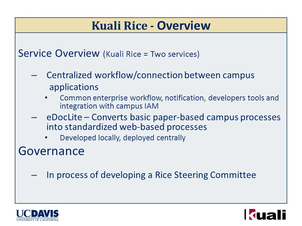 Kuali Rice - Overview Service Overview (Kuali Rice = Two services) – Centralized workflow/connection between campus applications Common enterprise workflow, notification, developers tools and integration with campus IAM – eDocLite – Converts basic paper-based campus processes into standardized web-based processes Developed locally, deployed centrally Governance – In process of developing a Rice Steering Committee