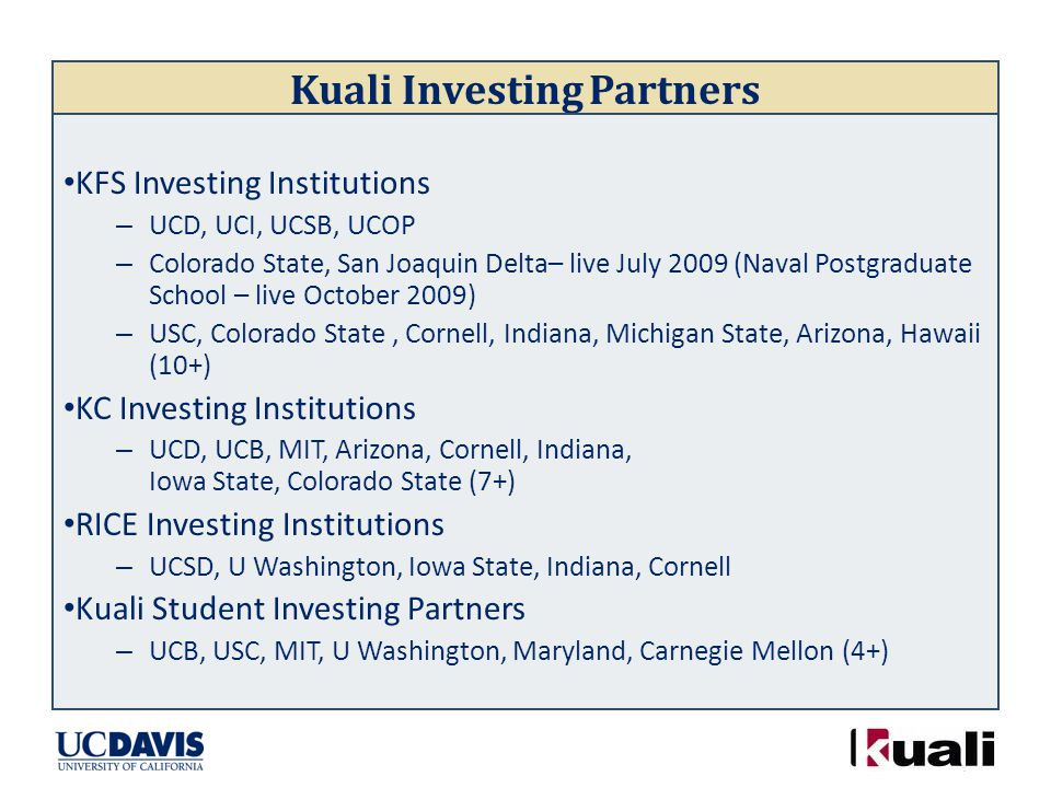Kuali Investing Partners KFS Investing Institutions – UCD, UCI, UCSB, UCOP – Colorado State, San Joaquin Delta– live July 2009 (Naval Postgraduate School – live October 2009) – USC, Colorado State, Cornell, Indiana, Michigan State, Arizona, Hawaii (10+) KC Investing Institutions – UCD, UCB, MIT, Arizona, Cornell, Indiana, Iowa State, Colorado State (7+) RICE Investing Institutions – UCSD, U Washington, Iowa State, Indiana, Cornell Kuali Student Investing Partners – UCB, USC, MIT, U Washington, Maryland, Carnegie Mellon (4+)