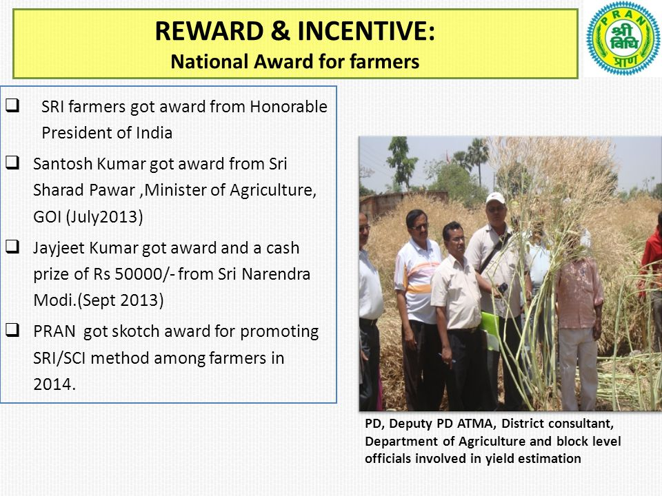 REWARD & INCENTIVE: National Award for farmers  SRI farmers got award from Honorable President of India  Santosh Kumar got award from Sri Sharad Pawar,Minister of Agriculture, GOI (July2013)  Jayjeet Kumar got award and a cash prize of Rs 50000/- from Sri Narendra Modi.(Sept 2013)  PRAN got skotch award for promoting SRI/SCI method among farmers in 2014.