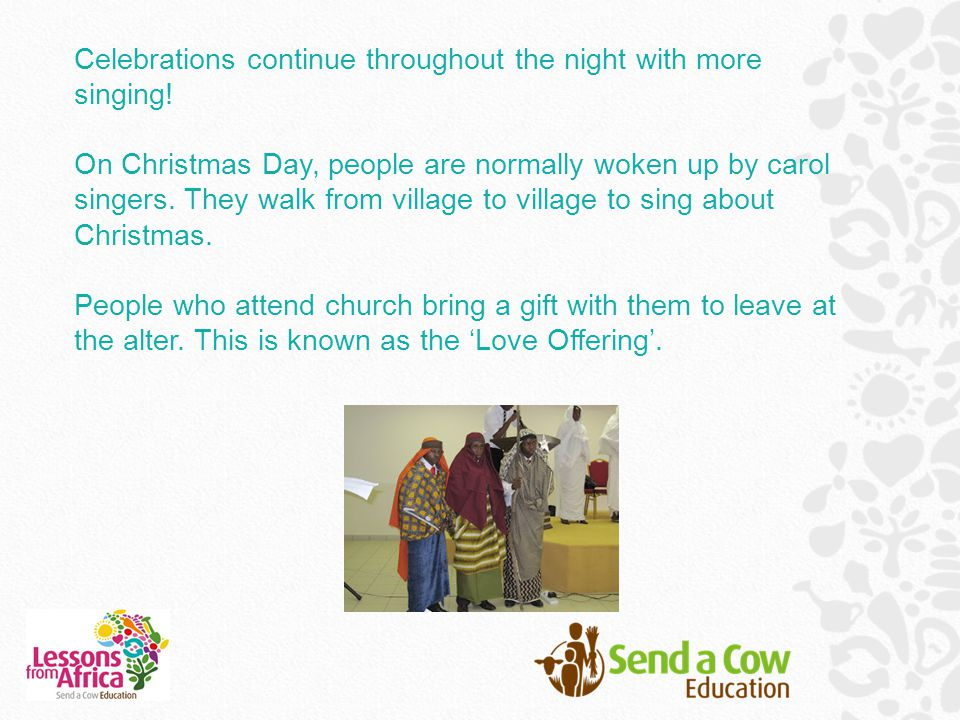 Celebrations continue throughout the night with more singing! On Christmas Day, people are normally woken up by carol singers. They walk from village