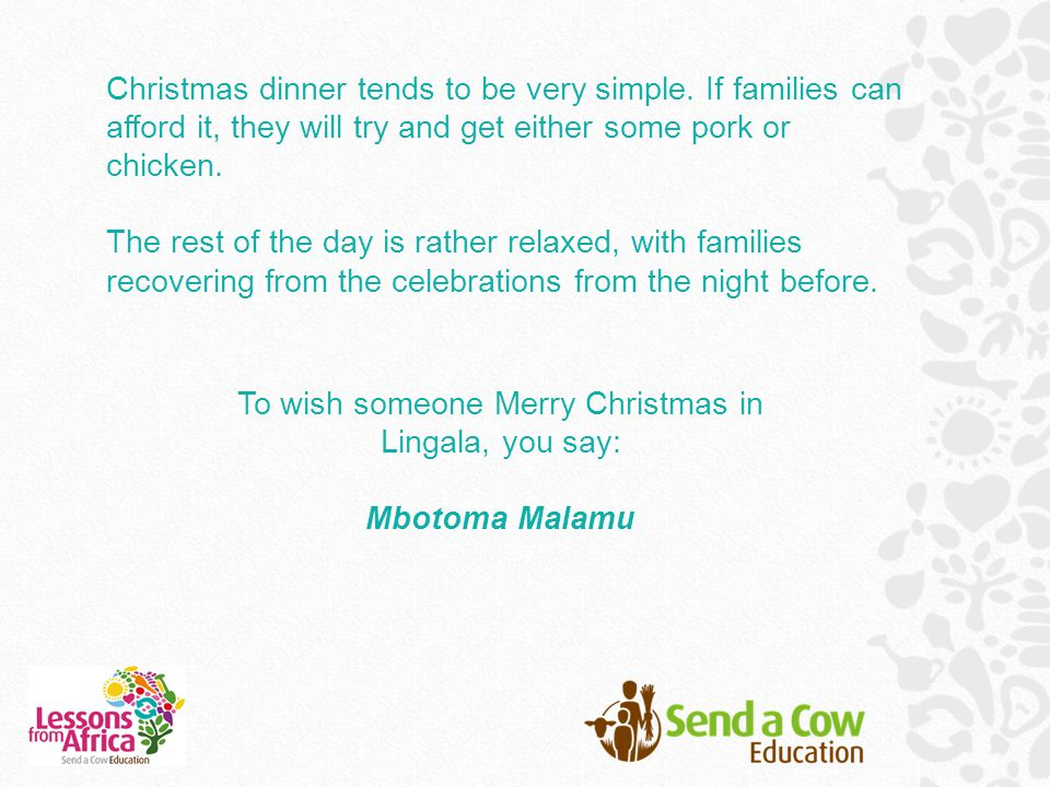 Christmas dinner tends to be very simple. If families can afford it, they will try and get either some pork or chicken. The rest of the day is rather