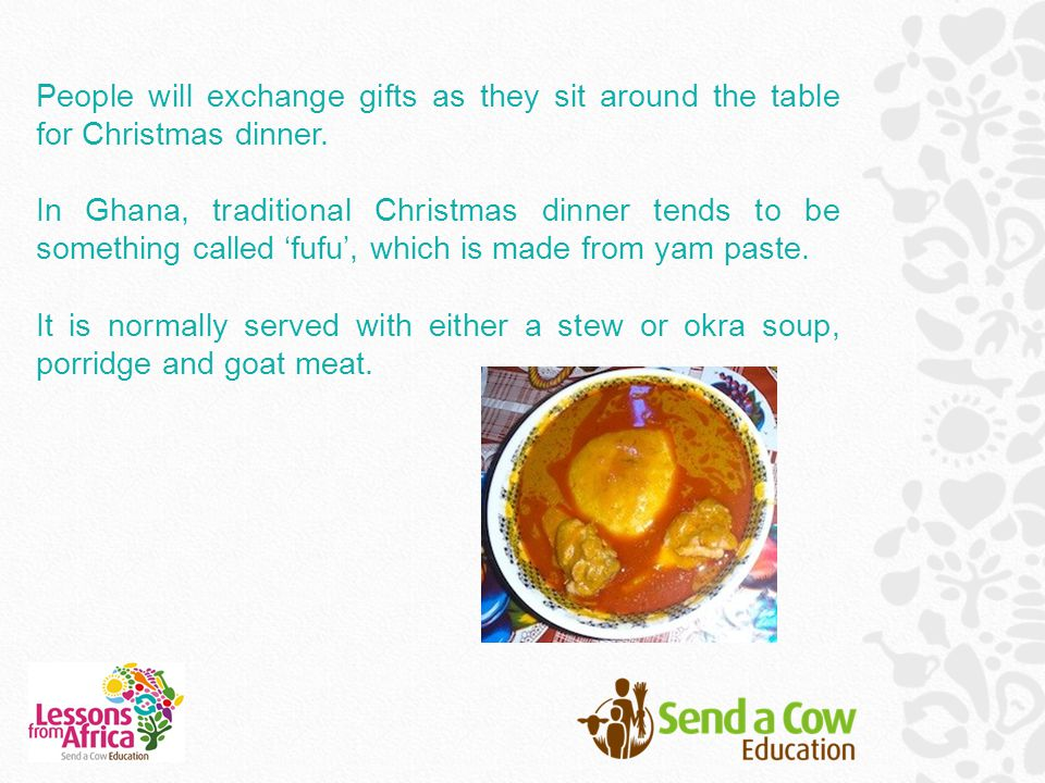 People will exchange gifts as they sit around the table for Christmas dinner. In Ghana, traditional Christmas dinner tends to be something called 'fuf
