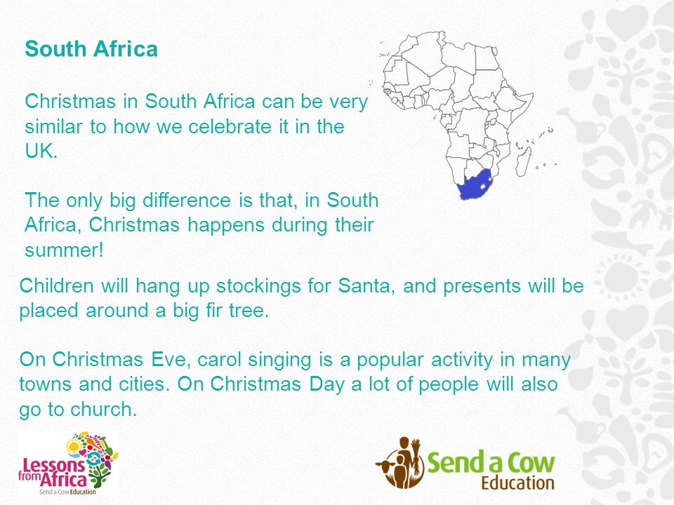 South Africa Christmas in South Africa can be very similar to how we celebrate it in the UK. The only big difference is that, in South Africa, Christm