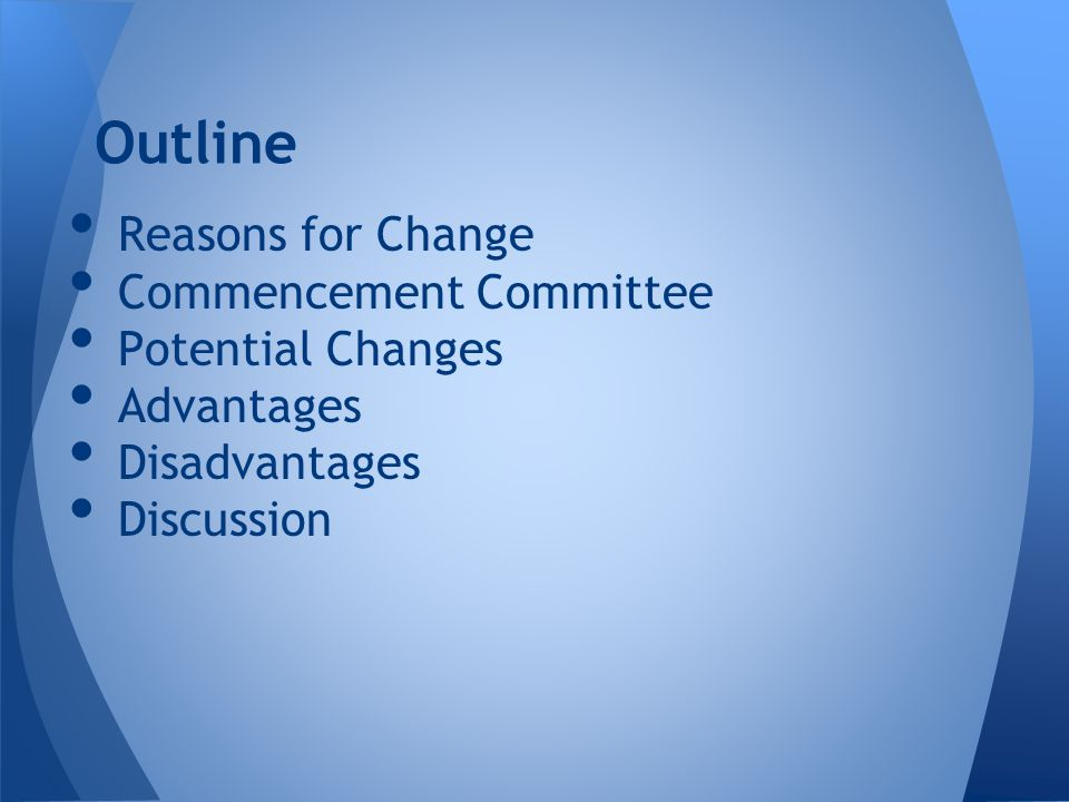 Reasons for Change Commencement Committee Potential Changes Advantages Disadvantages Discussion Outline