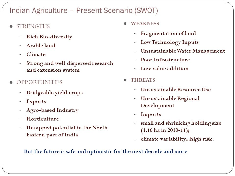 ● STRENGTHS - Rich Bio-diversity - Arable land - Climate - Strong and well dispersed research and extension system ● OPPORTUNITIES - Bridgeable yield crops - Exports - Agro-based Industry - Horticulture - Untapped potential in the North Eastern part of India ● WEAKNESS - Fragmentation of land - Low Technology Inputs - Unsustainable Water Management - Poor Infrastructure - Low value addition ● THREATS - Unsustainable Resource Use - Unsustainable Regional Development - Imports - small and shrinking holding size (1.16 ha in 2010-11); - climate variability...high risk.