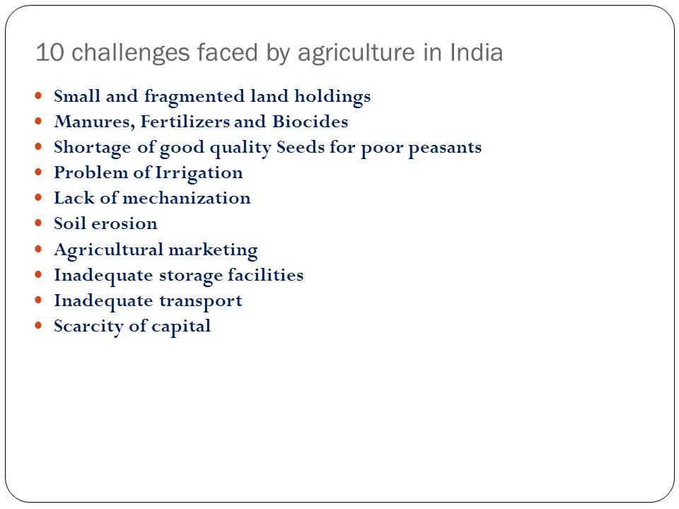 10 challenges faced by agriculture in India Small and fragmented land holdings Manures, Fertilizers and Biocides Shortage of good quality Seeds for po