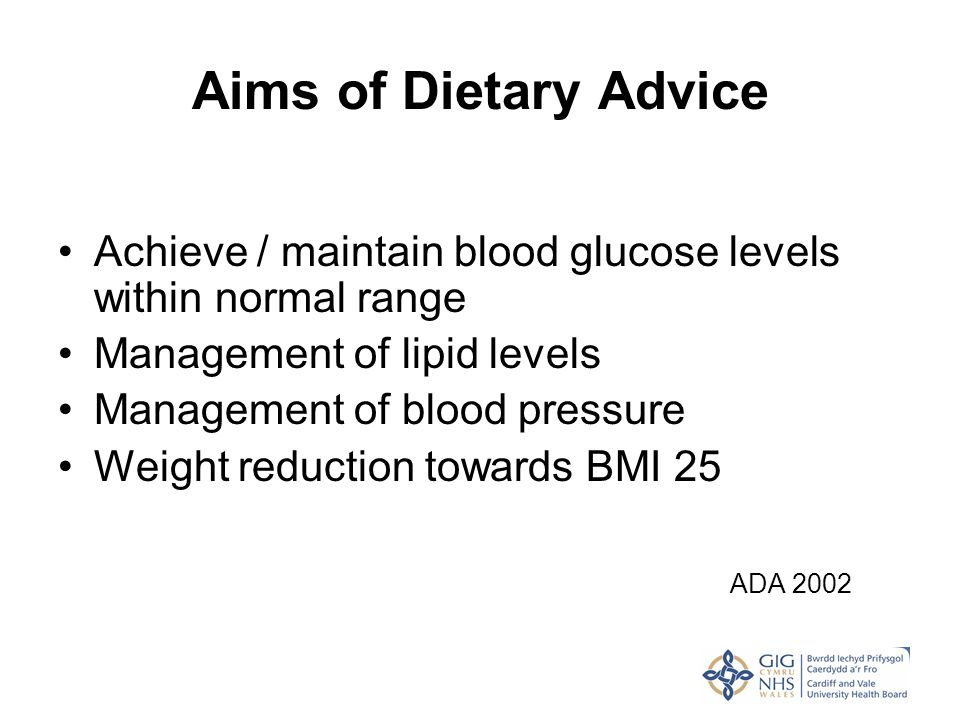 Aims of Dietary Advice Achieve / maintain blood glucose levels within normal range Management of lipid levels Management of blood pressure Weight redu