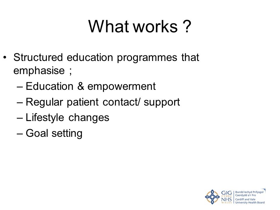 What works ? Structured education programmes that emphasise ; –Education & empowerment –Regular patient contact/ support –Lifestyle changes –Goal sett