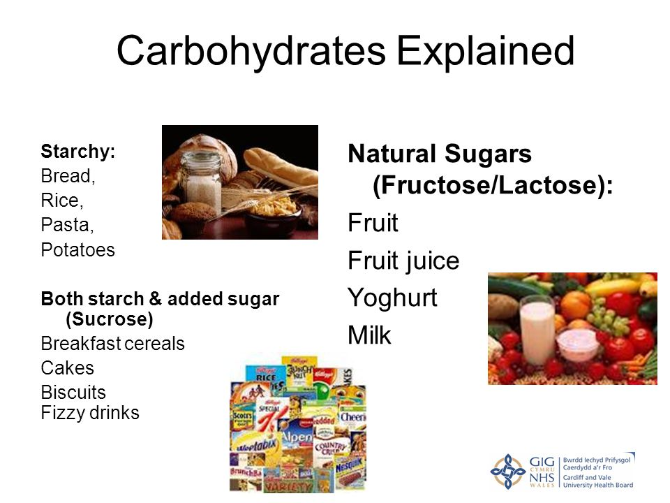 Carbohydrates Explained Starchy: Bread, Rice, Pasta, Potatoes Both starch & added sugar (Sucrose) Breakfast cereals Cakes Biscuits Fizzy drinks Natura