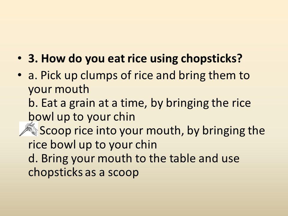 3. How do you eat rice using chopsticks. a.