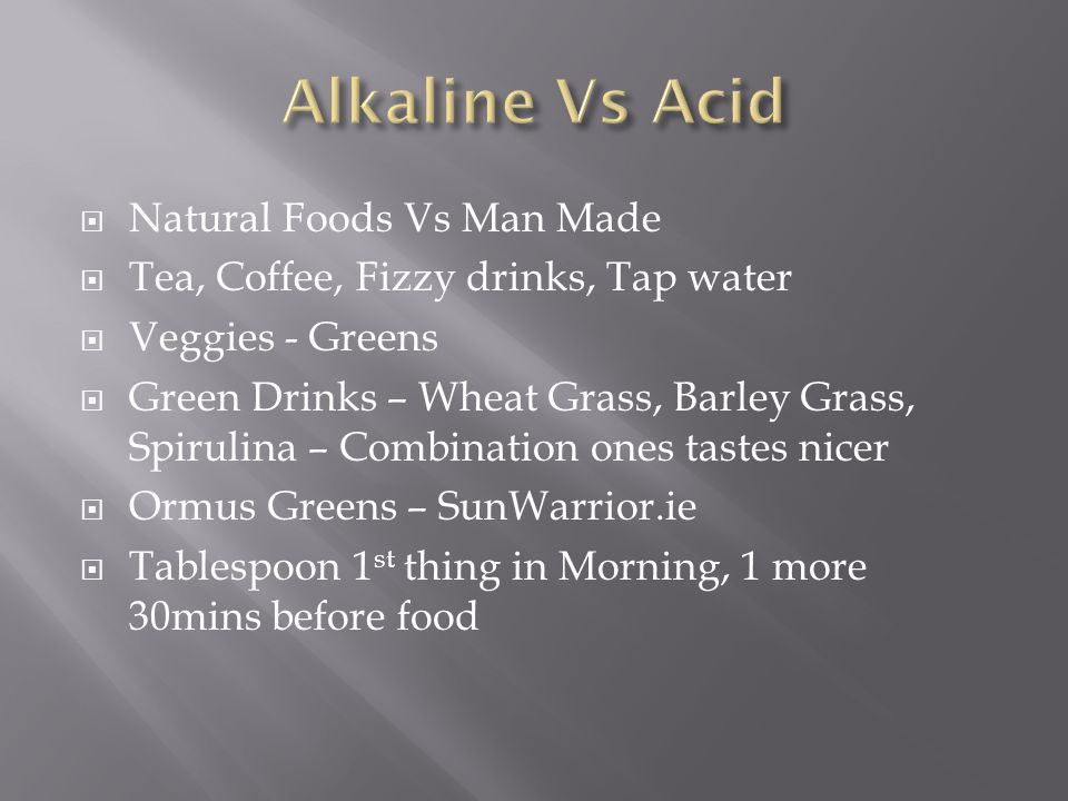  Natural Foods Vs Man Made  Tea, Coffee, Fizzy drinks, Tap water  Veggies - Greens  Green Drinks – Wheat Grass, Barley Grass, Spirulina – Combination ones tastes nicer  Ormus Greens – SunWarrior.ie  Tablespoon 1 st thing in Morning, 1 more 30mins before food