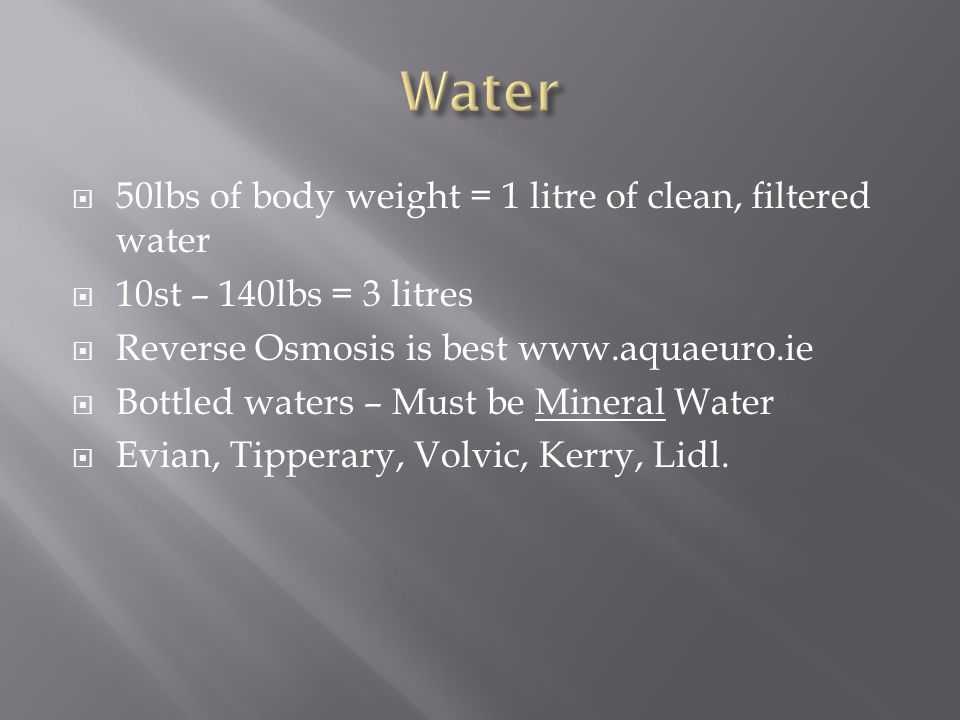  50lbs of body weight = 1 litre of clean, filtered water  10st – 140lbs = 3 litres  Reverse Osmosis is best www.aquaeuro.ie  Bottled waters – Must be Mineral Water  Evian, Tipperary, Volvic, Kerry, Lidl.