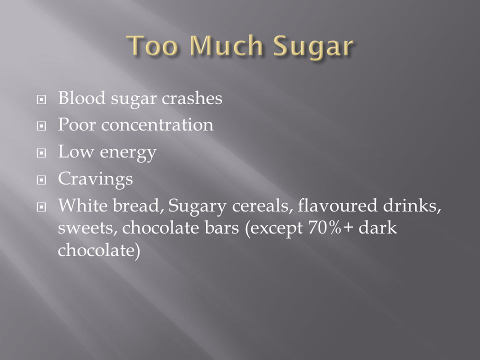  Blood sugar crashes  Poor concentration  Low energy  Cravings  White bread, Sugary cereals, flavoured drinks, sweets, chocolate bars (except 70%+ dark chocolate)
