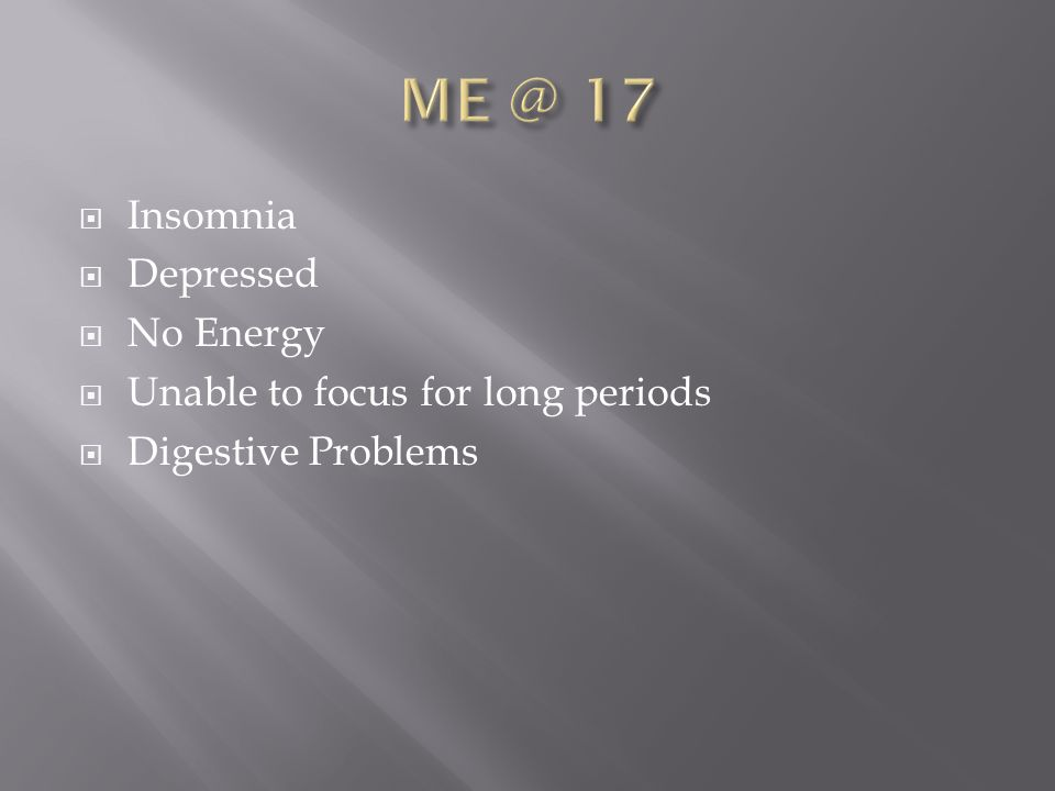 Insomnia  Depressed  No Energy  Unable to focus for long periods  Digestive Problems