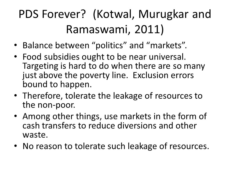 "PDS Forever? (Kotwal, Murugkar and Ramaswami, 2011) Balance between ""politics"" and ""markets"". Food subsidies ought to be near universal. Targeting is"