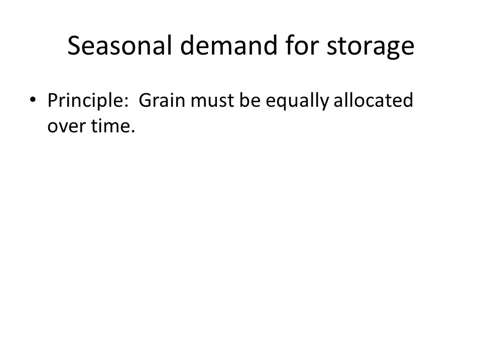 Seasonal demand for storage Principle: Grain must be equally allocated over time.