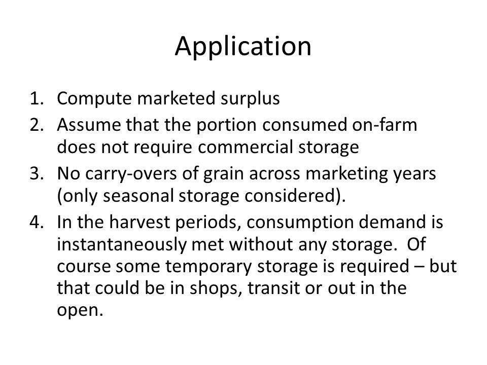 Application 1.Compute marketed surplus 2.Assume that the portion consumed on-farm does not require commercial storage 3.No carry-overs of grain across marketing years (only seasonal storage considered).