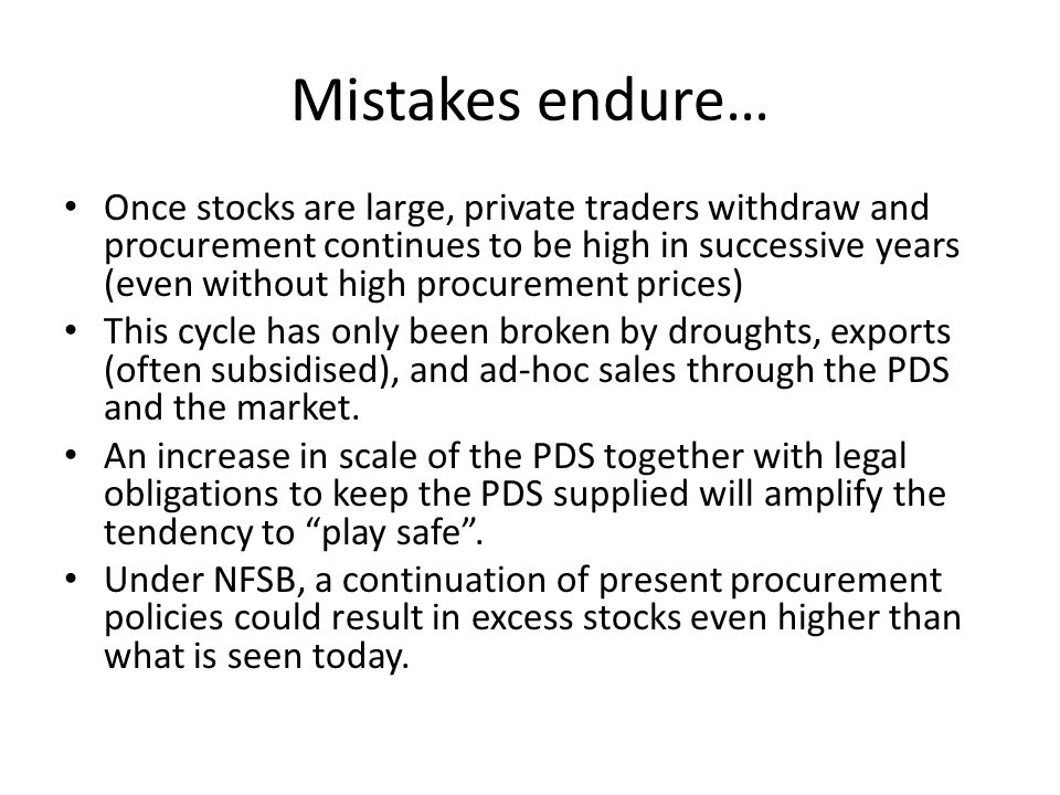 Mistakes endure… Once stocks are large, private traders withdraw and procurement continues to be high in successive years (even without high procurement prices) This cycle has only been broken by droughts, exports (often subsidised), and ad-hoc sales through the PDS and the market.