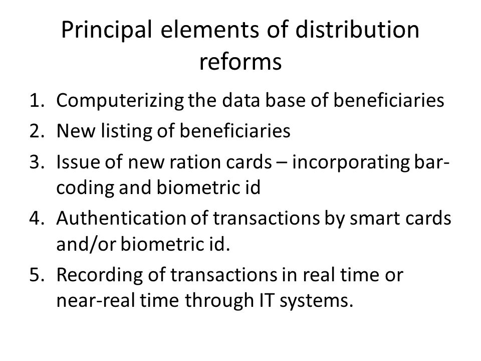 Principal elements of distribution reforms 1.Computerizing the data base of beneficiaries 2.New listing of beneficiaries 3.Issue of new ration cards – incorporating bar- coding and biometric id 4.Authentication of transactions by smart cards and/or biometric id.