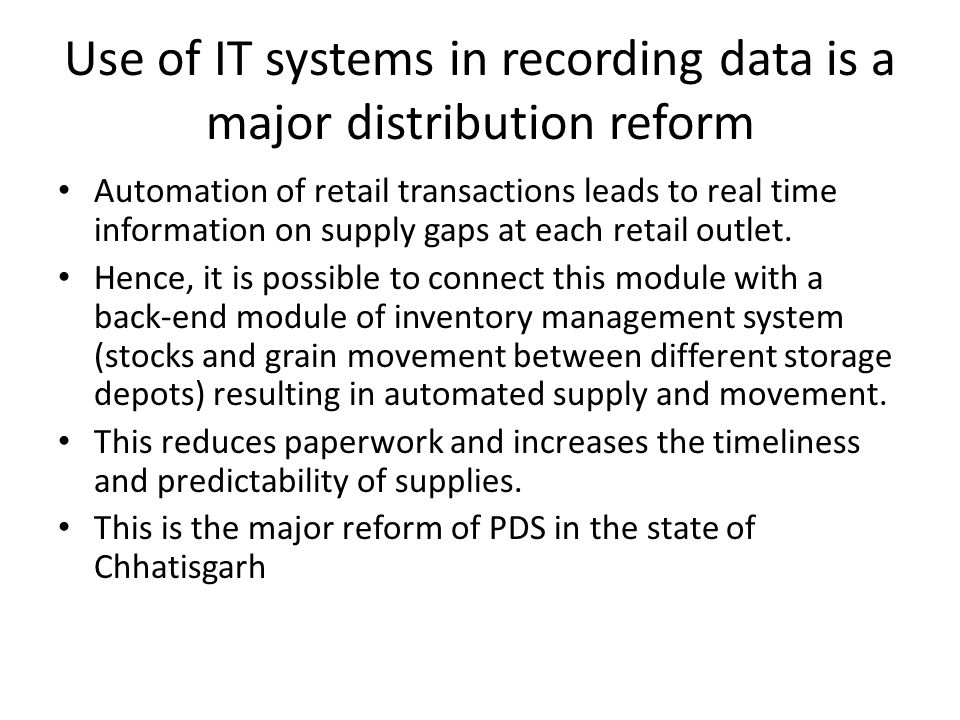 Use of IT systems in recording data is a major distribution reform Automation of retail transactions leads to real time information on supply gaps at each retail outlet.