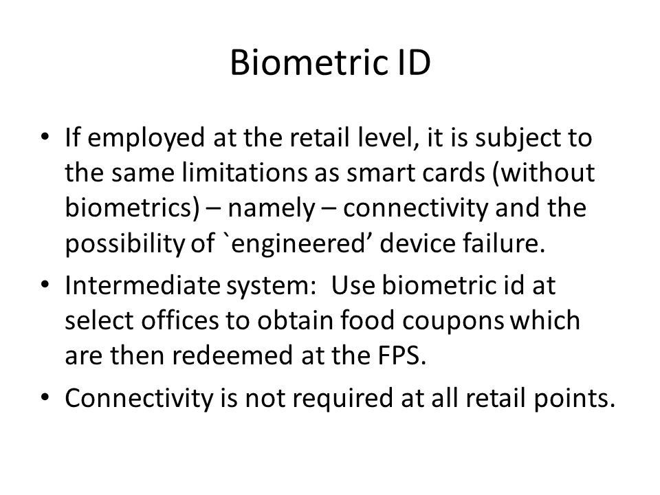Biometric ID If employed at the retail level, it is subject to the same limitations as smart cards (without biometrics) – namely – connectivity and the possibility of `engineered' device failure.