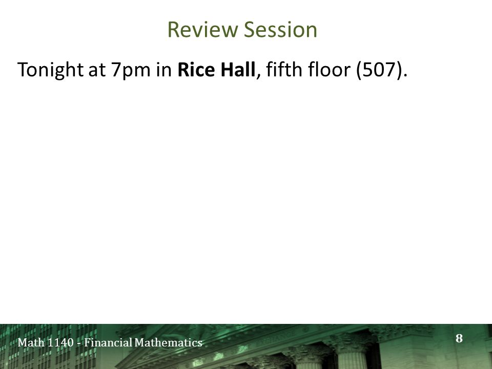 Math 1140 - Financial Mathematics Review Session Tonight at 7pm in Rice Hall, fifth floor (507). 8