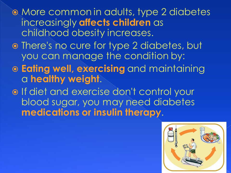  More common in adults, type 2 diabetes increasingly affects children as childhood obesity increases.