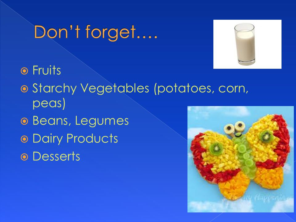  Fruits  Starchy Vegetables (potatoes, corn, peas)  Beans, Legumes  Dairy Products  Desserts
