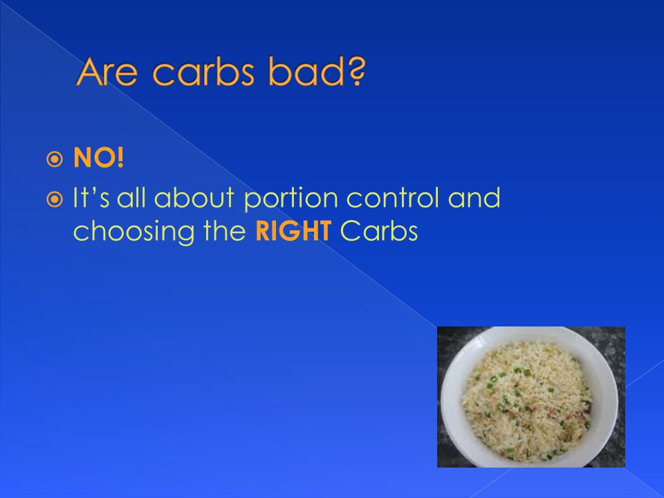 NO!  It's all about portion control and choosing the RIGHT Carbs