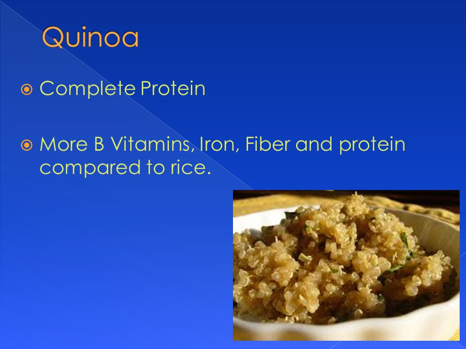 Complete Protein  More B Vitamins, Iron, Fiber and protein compared to rice.