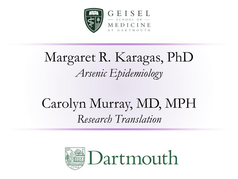 Margaret R. Karagas, PhD Arsenic Epidemiology Carolyn Murray, MD, MPH Research Translation