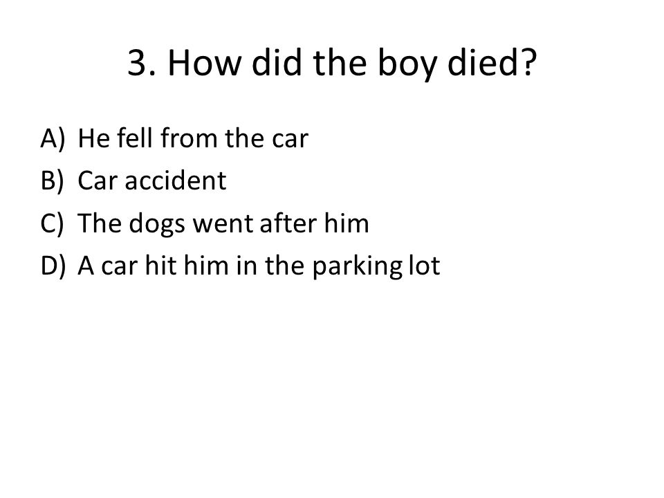 3. How did the boy died? A)He fell from the car B)Car accident C)The dogs went after him D)A car hit him in the parking lot