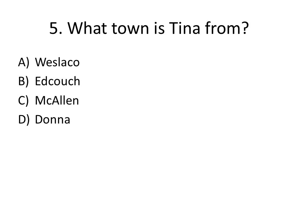5. What town is Tina from? A)Weslaco B)Edcouch C)McAllen D)Donna