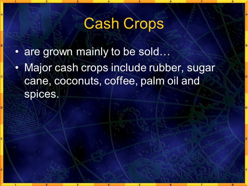 Cash Crops are grown mainly to be sold… Major cash crops include rubber, sugar cane, coconuts, coffee, palm oil and spices.