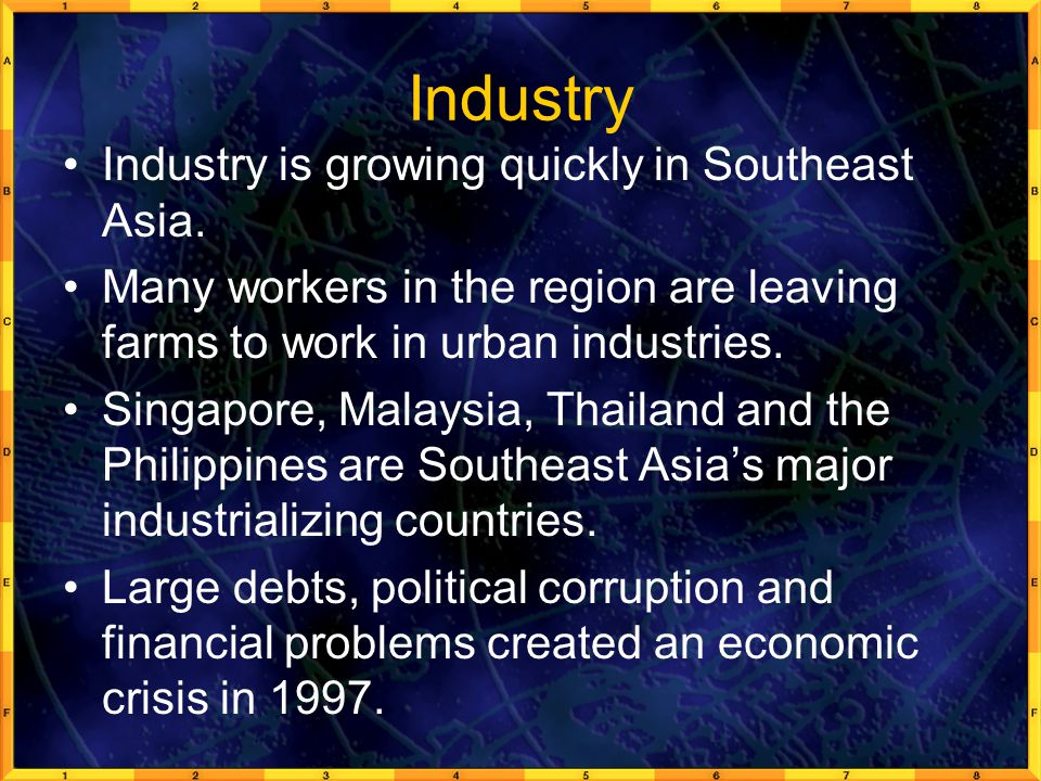 Industry Industry is growing quickly in Southeast Asia. Many workers in the region are leaving farms to work in urban industries. Singapore, Malaysia,