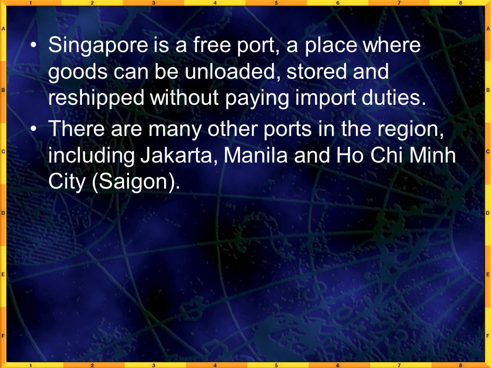 Singapore is a free port, a place where goods can be unloaded, stored and reshipped without paying import duties. There are many other ports in the re