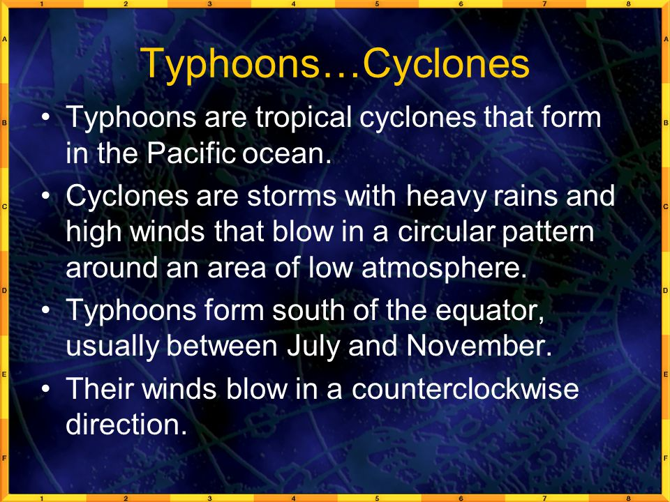 Typhoons…Cyclones Typhoons are tropical cyclones that form in the Pacific ocean. Cyclones are storms with heavy rains and high winds that blow in a ci