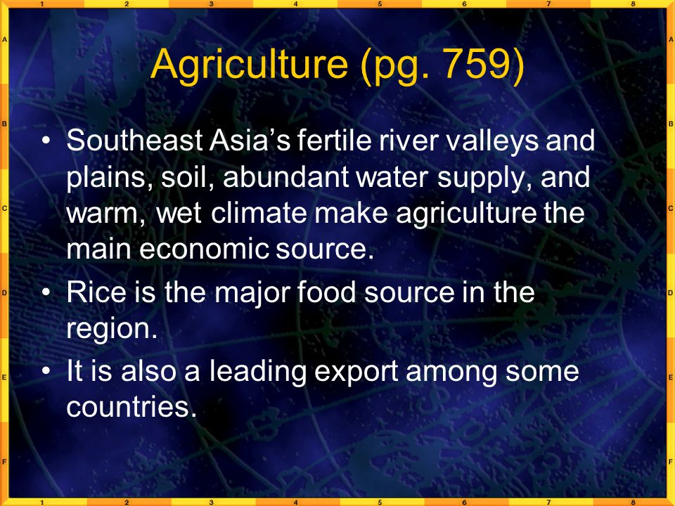 Agriculture (pg. 759) Southeast Asia's fertile river valleys and plains, soil, abundant water supply, and warm, wet climate make agriculture the main