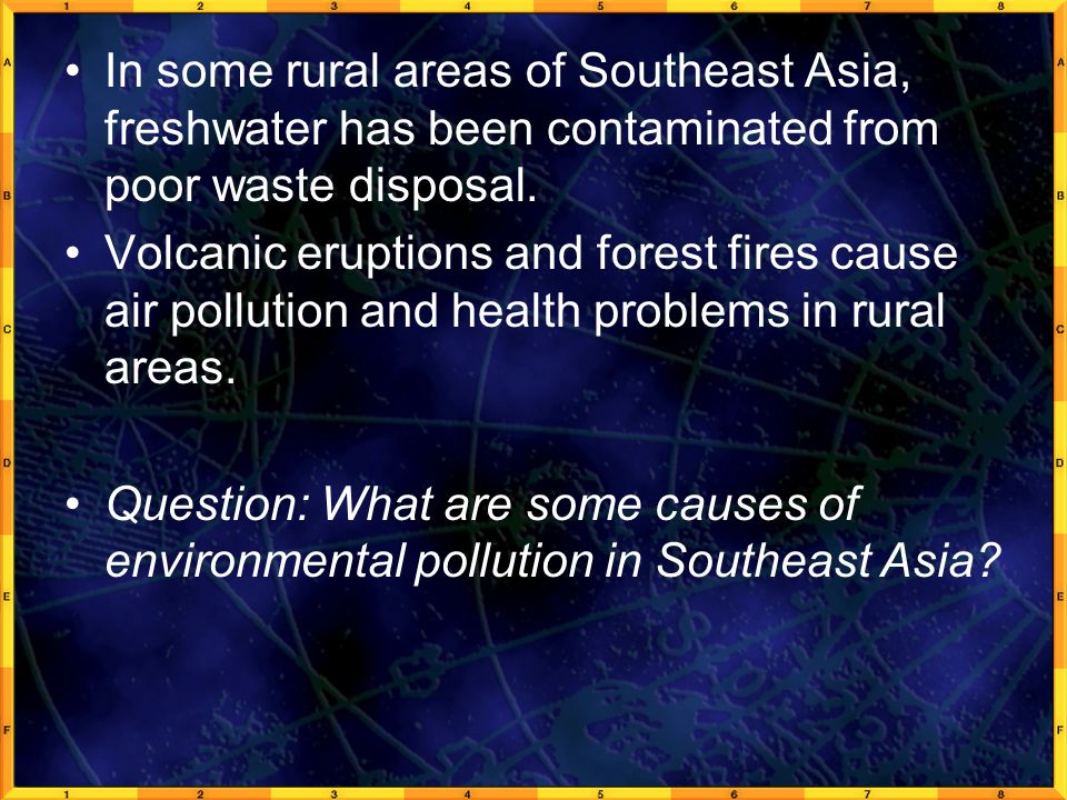 In some rural areas of Southeast Asia, freshwater has been contaminated from poor waste disposal. Volcanic eruptions and forest fires cause air pollut