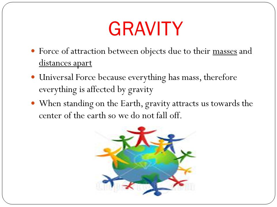 Force of attraction between objects due to their masses and distances apart Universal Force because everything has mass, therefore everything is affected by gravity When standing on the Earth, gravity attracts us towards the center of the earth so we do not fall off.