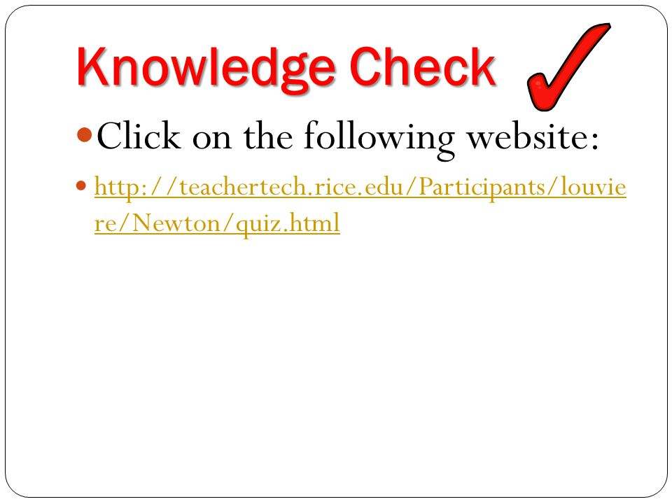 Knowledge Check Click on the following website: http://teachertech.rice.edu/Participants/louvie re/Newton/quiz.html http://teachertech.rice.edu/Participants/louvie re/Newton/quiz.html