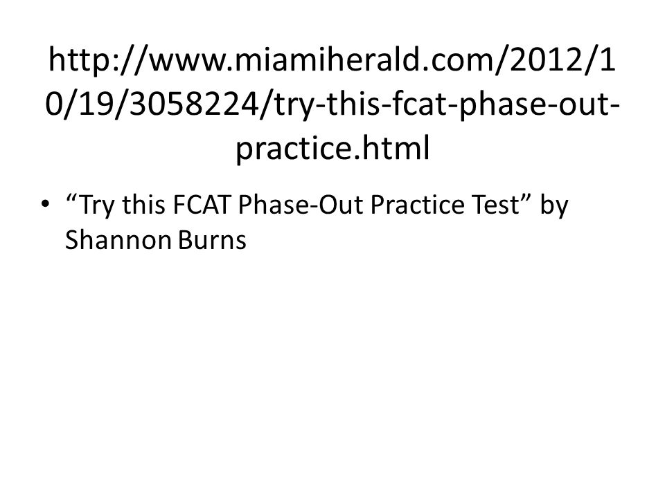 "http://www.miamiherald.com/2012/1 0/19/3058224/try-this-fcat-phase-out- practice.html ""Try this FCAT Phase-Out Practice Test"" by Shannon Burns"