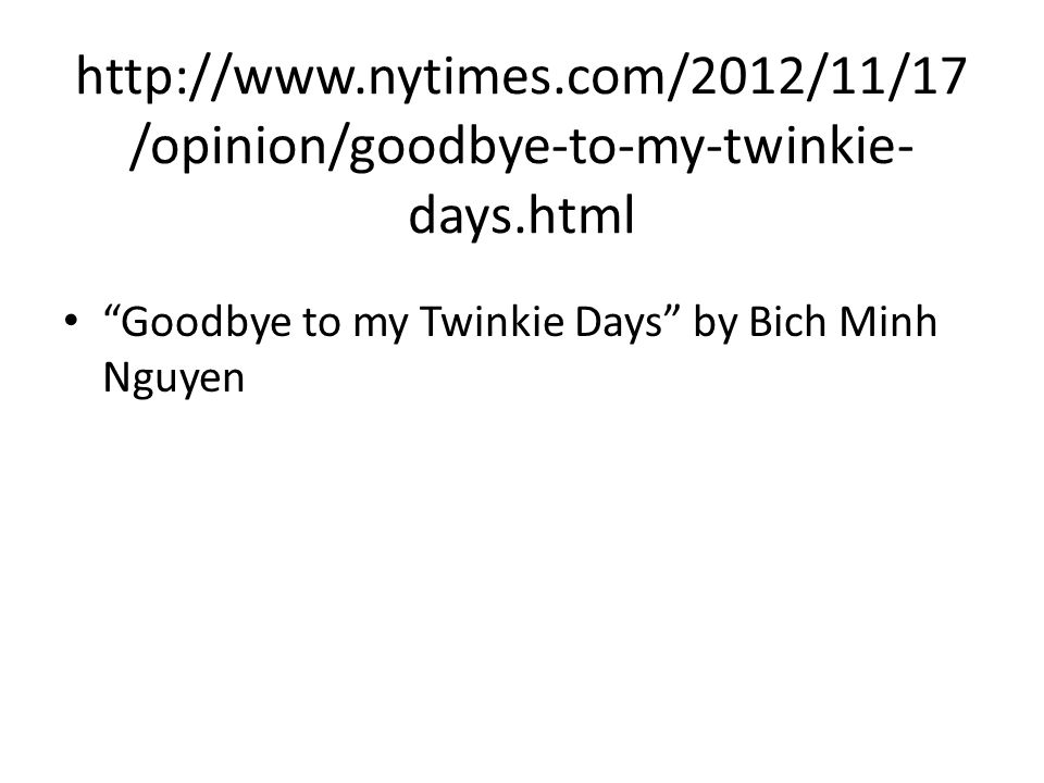 http://www.nytimes.com/2012/11/17 /opinion/goodbye-to-my-twinkie- days.html Goodbye to my Twinkie Days by Bich Minh Nguyen