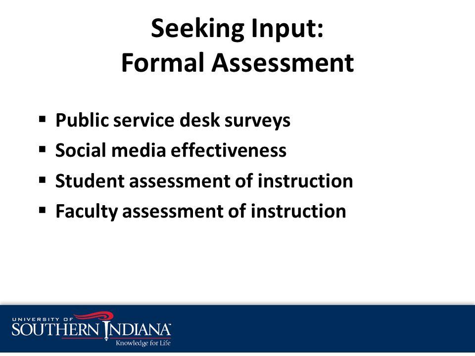 Seeking Input: Formal Assessment  Public service desk surveys  Social media effectiveness  Student assessment of instruction  Faculty assessment of instruction