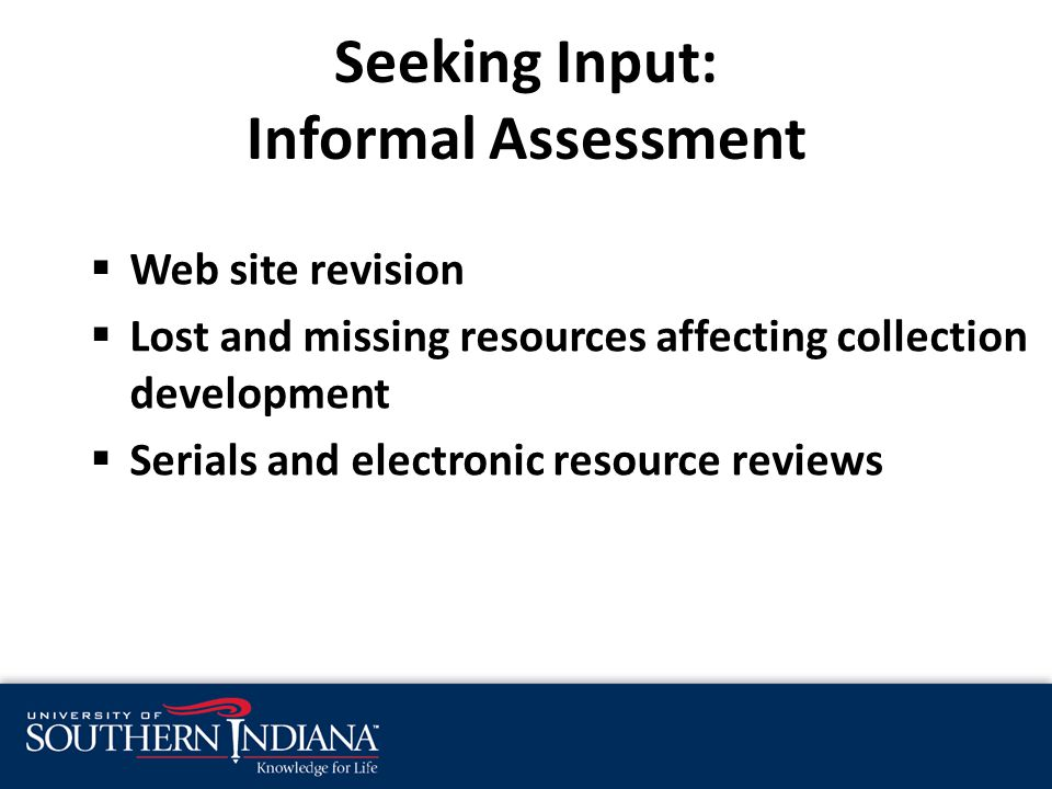 Seeking Input: Informal Assessment  Web site revision  Lost and missing resources affecting collection development  Serials and electronic resource reviews