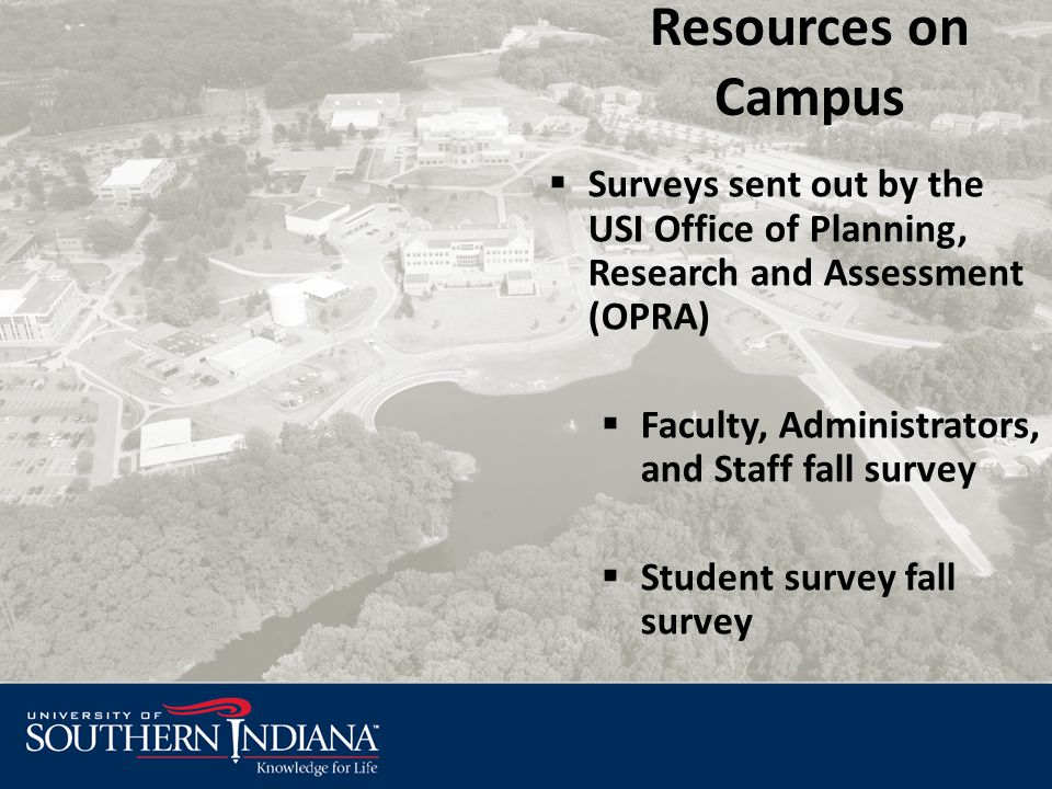 Resources on Campus  Surveys sent out by the USI Office of Planning, Research and Assessment (OPRA)  Faculty, Administrators, and Staff fall survey  Student survey fall survey