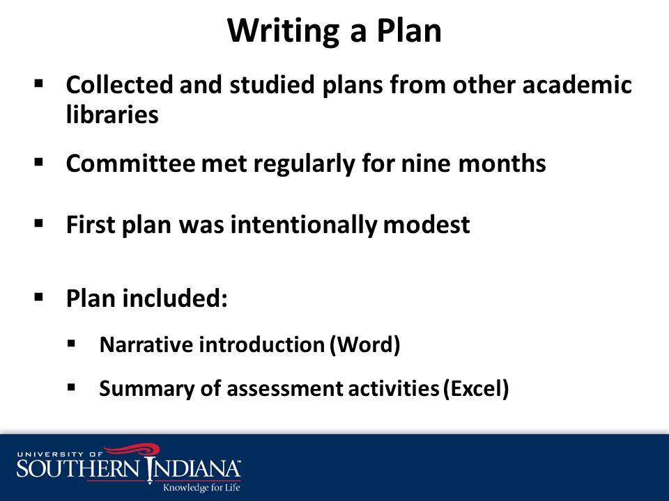  Collected and studied plans from other academic libraries  Committee met regularly for nine months  First plan was intentionally modest  Plan included:  Narrative introduction (Word)  Summary of assessment activities (Excel)