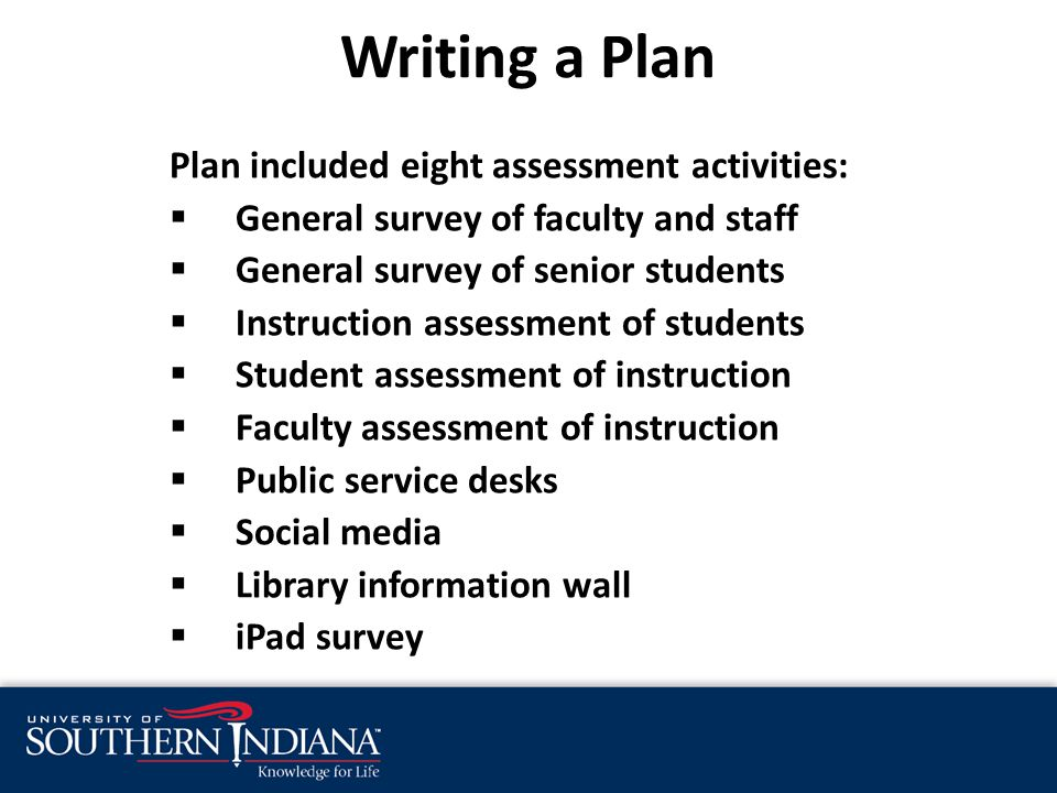 Writing a Plan Plan included eight assessment activities:  General survey of faculty and staff  General survey of senior students  Instruction assessment of students  Student assessment of instruction  Faculty assessment of instruction  Public service desks  Social media  Library information wall  iPad survey